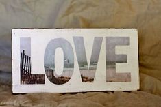 DIY: Beachy Love Sign.  Letters cut out of single photograph and placed on painted wood.