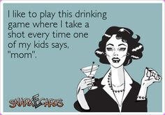 "I like to play this drinking game where I take a shot every time one of my kids says, ""mom"". 