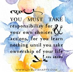"""You must take responsibility for your own choices and actions, for you learn nothing until you take ownership of your life."" ~Leon Brown"