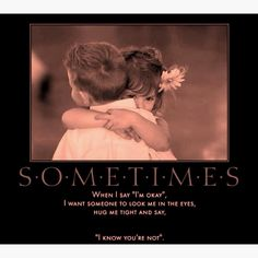 """Sometimes when i say """"im okay"""" i want someone to look me in the eyes, hug me tight and say """"i know youre not.""""  I need this person"""