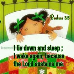 Psalm 3:5...Thank you, Lord... fears about health need not keep me awake... it is the Lord who gives me life and sustains me.