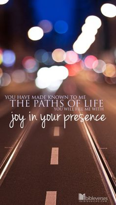 Acts 2:28 ~ You have made known to me the paths of life; you will fill me with joy in your presence.