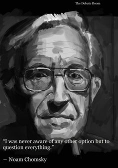 Noam Chomsky | be inspired by the man who is/was never afraid to challenge those who'd seek to imprison, or anyone who'd use force to gain power, or those who'd use terrorism to bend people to do their will. Look to those who will question everything, who think with compassion, justice for all, and with an eye toward democracy and equal rights for all.