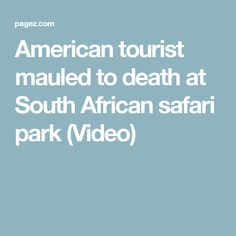 American tourist mauled to death at South African safari park (Video)