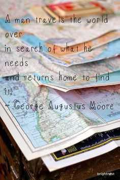 """A man travels the world over in search of what he needs, and returns home to find it."" - George Augustus Moore #Quote #Quotes"