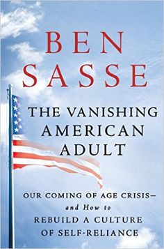 The Vanishing American Adult: Our Coming of Age Crisis--and How to Rebuild A Culture of Self-Reliance: Ben Sasse: 9781250114402: Amazon.com: Books