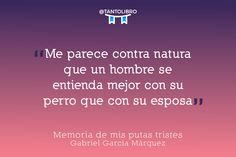 """""""Me parece contra natura que un hombre se entienda mejor con su perro que con su esposa"""" Memoria de mis putas tristes – Gabriel García Márquez"""