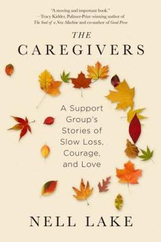 The Caregivers: A Support Group's Stories of Slow Loss, Courage, and Love: Nell Lake Compassion Fatigue, Family Support, Support Groups, Social Policy, Alzheimer's And Dementia, Life Care, End Of Life, Love Is Free, Alzheimers