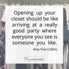 """Opening up your closet should be like arriving at a really good party where everyone you see is someone you like."" Amy Fine Collins via Mary Organizes"