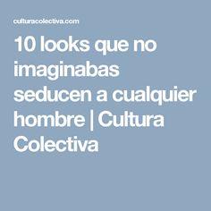 10 looks que no imaginabas seducen a cualquier hombre | Cultura Colectiva