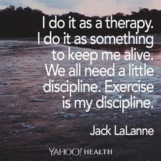"""I do it as a therapy. I do it as something to keep me alive. We all need a little discipline. Exercise is my discipline."" -Jack LaLanne"