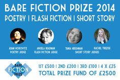 Bare Fiction Prize 2014 is now accepting entries for our inaugural Poetry, Flash Fiction & Short Story Awards.  £2500 Prize Fund.  Judges: Adam Horovitz, Angela Readman, Tania Hershman & Rachel Trezise. With short story filter judge, Penny Thomas.  Http://www.barefictionmagazine.co.uk/competitions/