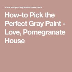 How-to Pick the Perfect Gray Paint - Love, Pomegranate House