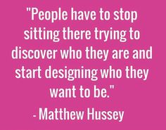 People have to stop sitting there trying to discover who they are and start designing who they want to be. - Matthew Hussey