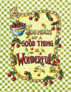 "Mary Engelbreit ~ ""Too Much of a Good Thing is Wonderful"" notecard by DeeDeeQ5724, via Flickr"