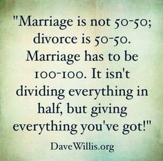 Marriage is not 50-50; divorce is 50-50. Marriage has to be 100-100. It isn't dividing everything in half, but giving everything you've got.