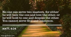Matt. 6:24 No one can serve two masters, for either he will hate the one and love the other, or he will hold to one and despise the other. You cannot serve God and mammon. Bible Verse quoted at www.agodman.com