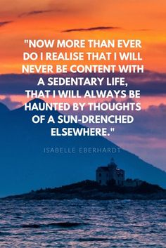 Now more than ever do I realize that I will never be content with a sedentary life, that I will always be haunted by thoughts of a sun-drench elsewhere.