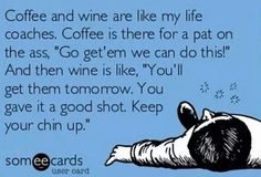 """Coffee and wine are like my life coaches.  Coffee is there for a pat on the ass, """"Go get'em we can do this!""""  And then wine is like,  """"You'll get them tomorrow.  You gave it a good shot.  Keep your chin up.""""    (Uploaded from someecards)"""