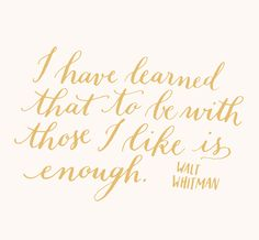 I have learned that to be with those I like is enough. ~Walt Whitman via live the life you've imagined  
