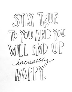 """""""stay true to you and you will end up incredibly happy."""""""