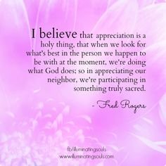 I believe that appreciation is a holy thing.....  Fred Rogers