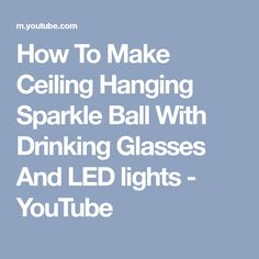 How To Make Ceiling Hanging Sparkle Ball With Drinking Glasses And LED lights - YouTube