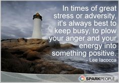 """""""In times of great stress or adversity, it's always best to keep busy, to plow your anger and your energy into something positive."""" -Lee Iococca"""