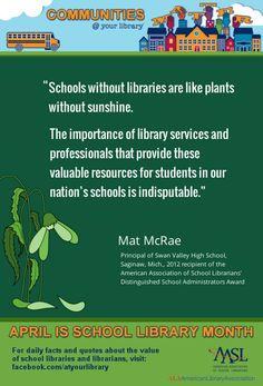 """Reason #18: """"Schools without libraries are like plants without sunshine. The importance of library services and professionals that provide these valuable resources for students in our nation's schools is indisputable.""""    Mat McRae, Principal of Swan Valley High School, Saginaw, Mich.    2012 recipient of the American Association of School Librarians' Distinguished School Administrator Award School Library Lessons, I School, School Stuff, Importance Of Library, Teacher Librarian, Library Services, Ya Books, Library Ideas, Education"""