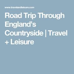 Road Trip Through England's Countryside | Travel + Leisure