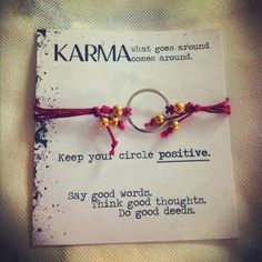 What goes around comes around. Keep your circle positive. Say good words. Think good thoughts. Do good deeds.