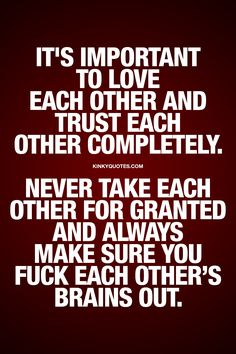 It's important to love each other and trust each other completely. Never take each other for granted and always make sure you fuck each other's brains out. | #love #trust #havefun #benaughty #relationship #quote