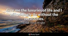 Give me the luxuries of life and I will willingly do without the necessities. - Frank Lloyd Wright #brainyquote #QOTD #luxuries #life