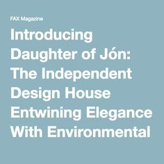 Introducing Daughter of Jón: The Independent Design House Entwining Elegance With Environmental Awareness - FAX Magazine Environment, Daughter, House Design, Magazine, Elegant, Classy, Chic, Magazines, Architecture