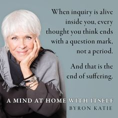 Byron Katie Quote from A Mind at Home With Itself. We live in difficult times, leaving far too many of us suffering from anxiety and depression, fear and anger. In her new book, Byron Katie provides a much-needed beacon of light, and a source of hope and joy.