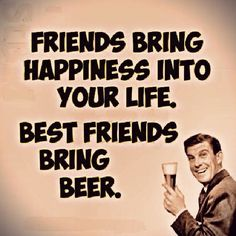 Friends bring happiness into your life. Best friends bring beer.
