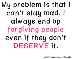 My problem is that I can't stay mad.  I always end up forgiving people even if they don't deserve it. And it's SO TRUE!!!!!