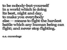 """""""To be nobody but yourself in a world which is doing its best, night and day, to make you everybody else- means to fight the hardest battle which any human being can fight; and never stop fighting"""". -E.E. Cummings"""