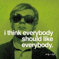 """I think everybody should like everybody."" - Andy Warhol"