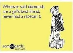 Don't get me wrong I love diamonds but I have to say drag racing is my life :)