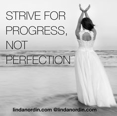 Always Strive for Progress.  Not for Perfection
