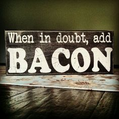 When in doubt add bacon.  Want in the kitchen.