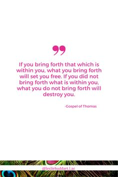 """A quote about Positive Thinking from the Gospel of Thomas—""""If you bring forth that which is within you, what you bring forth will set you free. If you did not bring forth what is within you, what you do not bring forth will destroy you"""". Think Positive Quotes, Its All Good, Thinking Quotes, Set You Free, Spiritual Quotes, Love And Light, How To Become, Spirituality, Bring It On"""