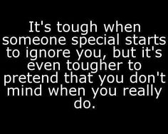 It's tough when someone special starts to ignore you, but it's even tougher to pretend that you don't mind when you really do . . .