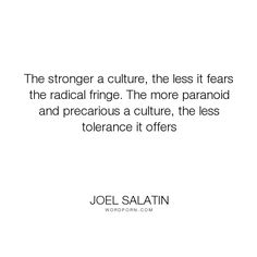 "Joel Salatin - ""The stronger a culture, the less it fears the radical fringe. The more paranoid and..."". philosophy, culture"