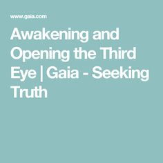Awakening and Opening the Third Eye | Gaia - Seeking Truth