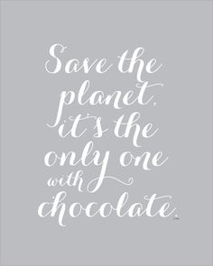 save the planet, it's the only one with chocolate
