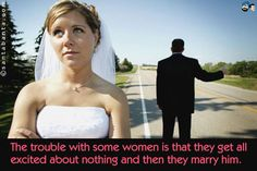 The trouble with some women is that they get all excited about nothing and then they marry him.