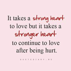 It takes a strong heart to love but it takes a stronger heart to continue to love after being hurt...