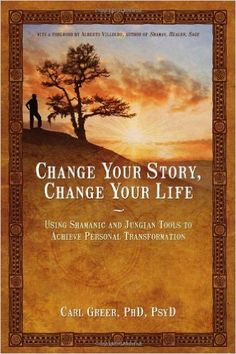 Amazon.com: Change Your Story, Change Your Life: Using Shamanic and Jungian Tools to Achieve Personal Transformation (9781844094646): Carl Greer: Books